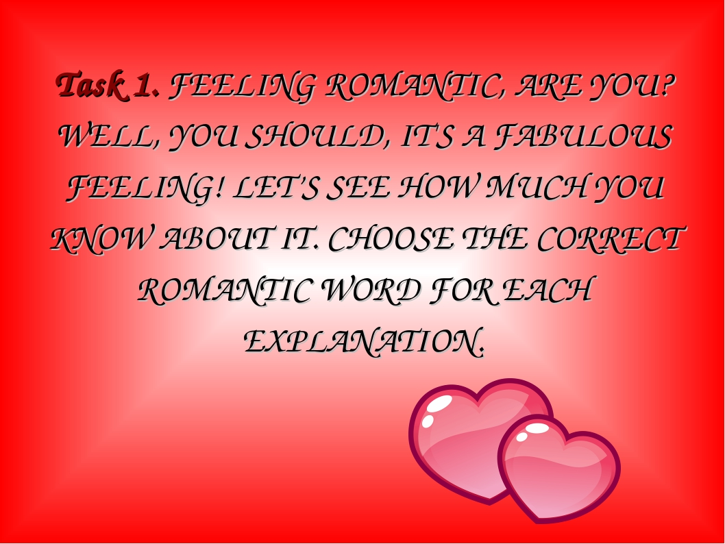Task 1. FEELING ROMANTIC, ARE YOU? WELL, YOU SHOULD, IT'S A FABULOUS FEELING!...