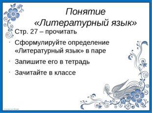 Понятие «Литературный язык» Стр. 27 – прочитать Сформулируйте определение «Ли