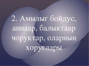2. Амылыг бойдус, аннаар, балыктаар чоруктар, оларнын хоруглары