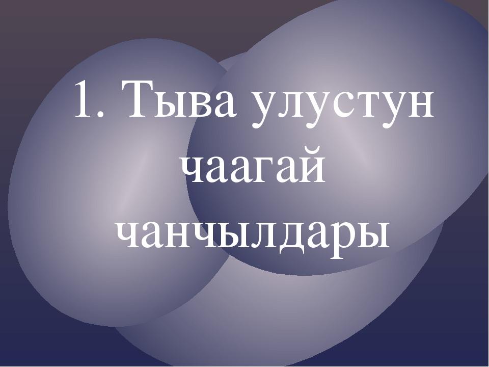 1. Тыва улустун чаагай чанчылдары
