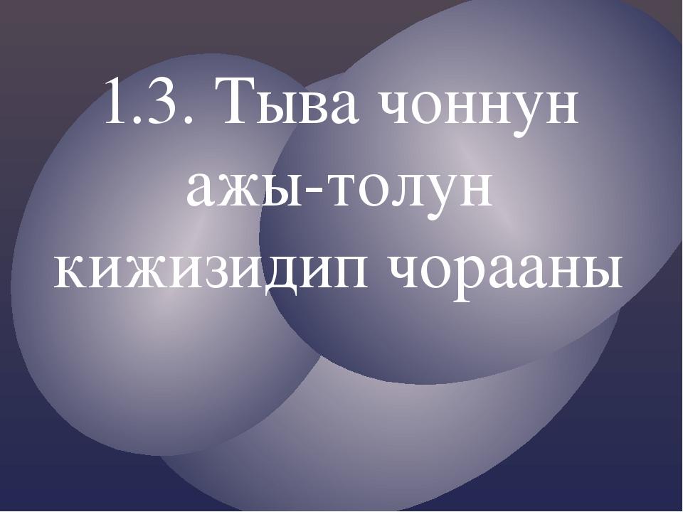1.3. Тыва чоннун ажы-толун кижизидип чорааны