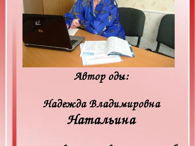 Автор оды: Надежда Владимировна Натальина с использованием творческих работ р...