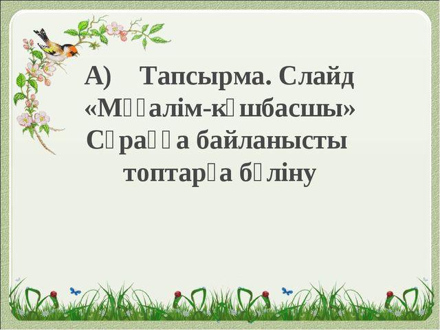 А) Тапсырма. Слайд «Мұғалім-көшбасшы» Сұраққа байланысты топтарға бөліну