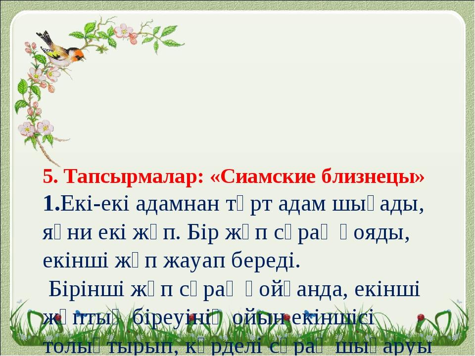 5. Тапсырмалар: «Сиамские близнецы» 1.Екі-екі адамнан төрт адам шығады, яғни...