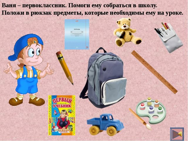 Ваня – первоклассник. Помоги ему собраться в школу. Положи в рюкзак предметы,...