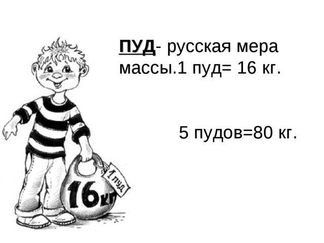 ПУД- русская мера массы.1 пуд= 16 кг. 5 пудов=80 кг.