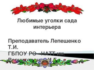 Любимые уголки сада интерьера Преподаватель Лепешенко Т.И. ГБПОУ РО «НАТТ им.
