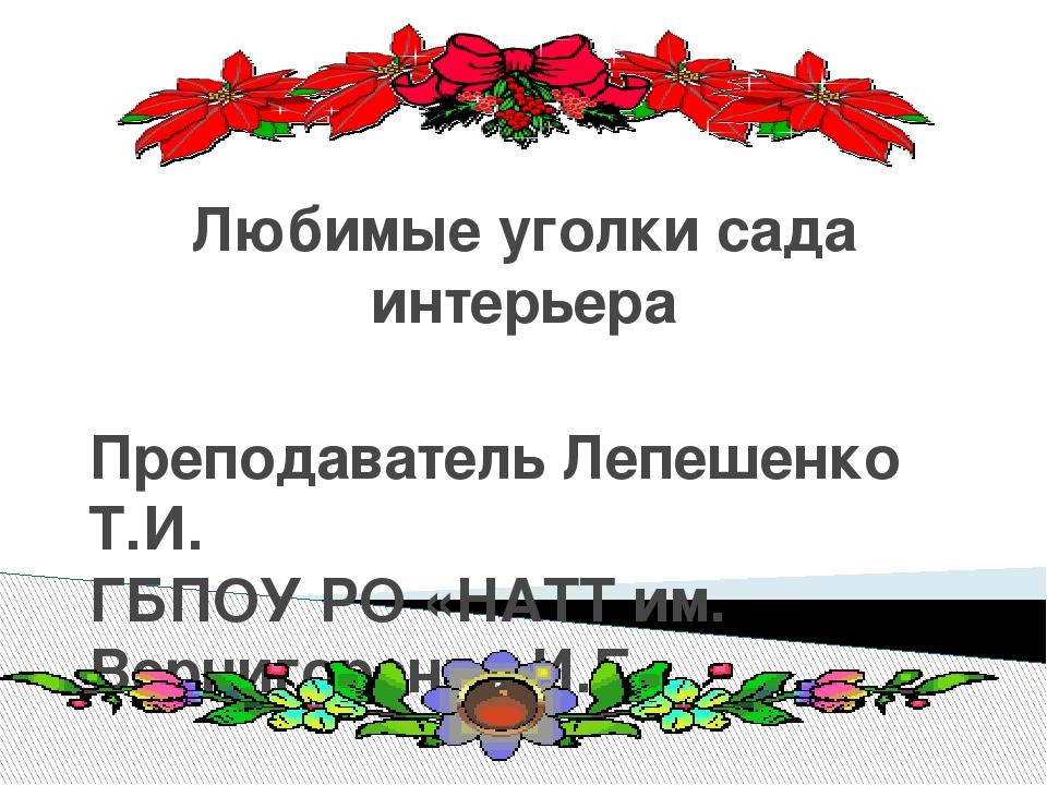 Любимые уголки сада интерьера Преподаватель Лепешенко Т.И. ГБПОУ РО «НАТТ им....