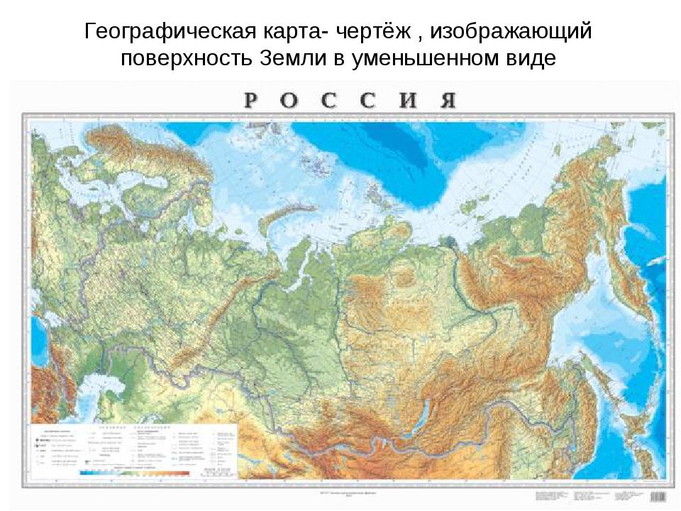 Географическая карта- чертёж , изображающий поверхность Земли в уменьшенном в...