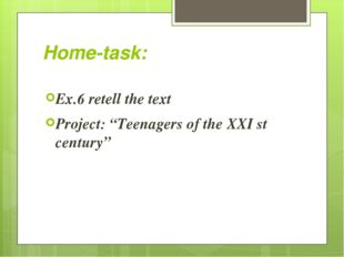 """Home-task: Ex.6 retell the text Project: """"Teenagers of the XXI st century"""""""