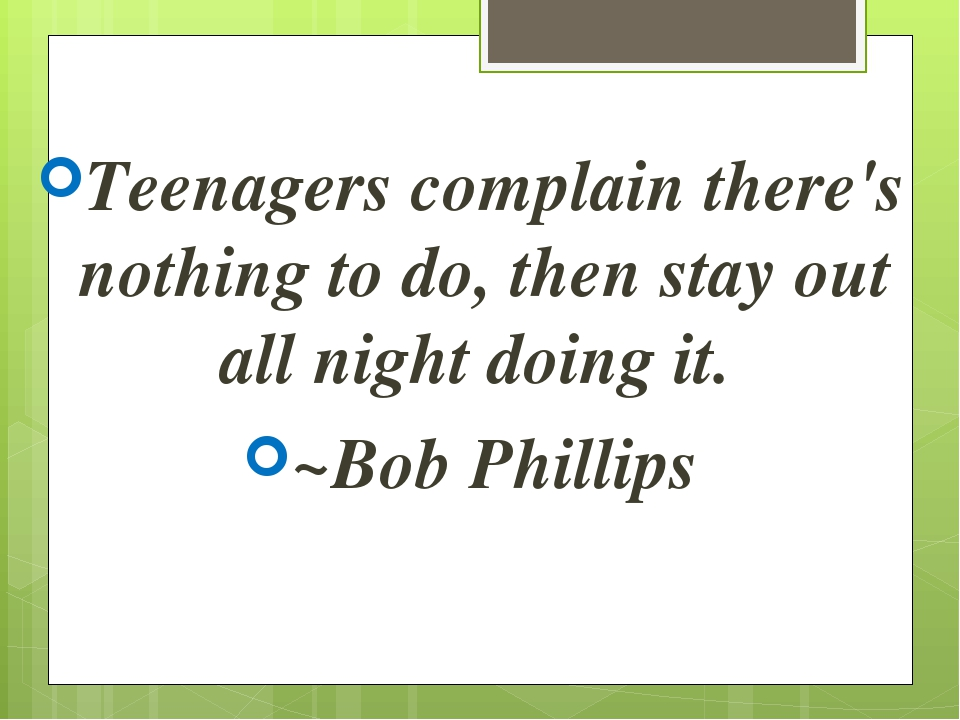 Teenagers complain there's nothing to do, then stay out all night doing it. ~...