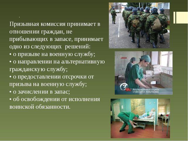. Призывная комиссия принимает в отношении граждан, не прибывающих в запасе,...