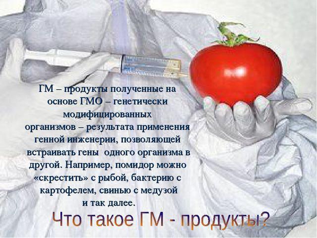 ГМ – продукты полученные на основе ГМО – генетически модифицированных организ...