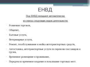 ЕНВД Под ЕНВД попадают автоматически из списка следующих видов деятельности: