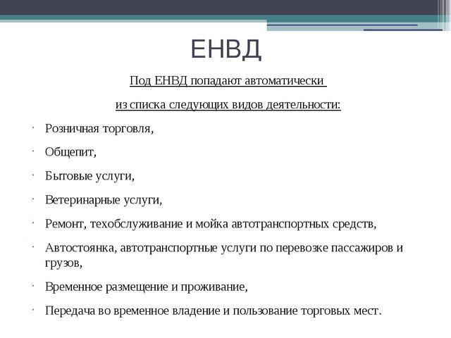 ЕНВД Под ЕНВД попадают автоматически из списка следующих видов деятельности:...