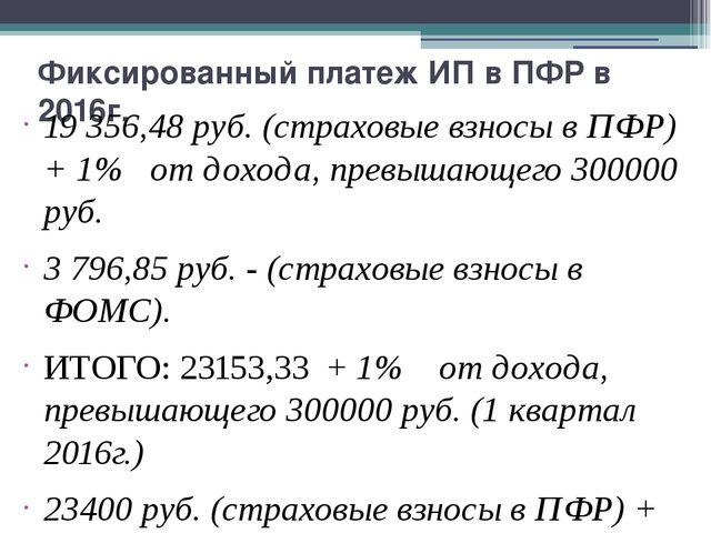 Фиксированный платеж ИП в ПФР в 2016г. 19356,48 руб. (страховые взносы в ПФР...
