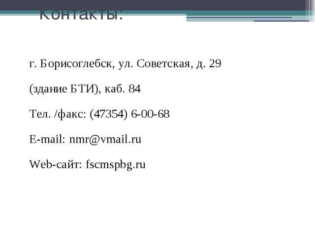 Контакты: г. Борисоглебск, ул. Советская, д. 29 (здание БТИ), каб. 84 Тел. /ф...