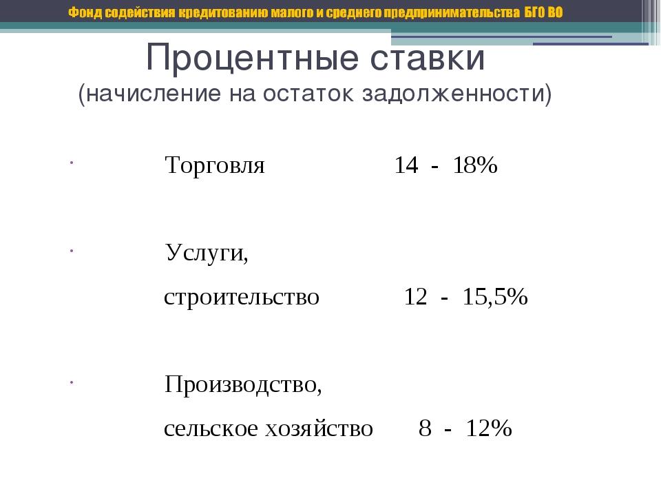 Процентные ставки (начисление на остаток задолженности) Торговля 14 - 18% Усл...