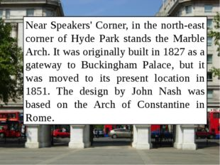 Near Speakers' Corner, in the north-east corner of Hyde Park stands the Marbl