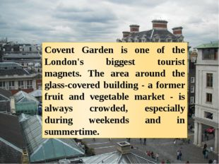 Covent Garden is one of the London's biggest tourist magnets. The area around