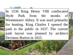 In 1536 King Henry VIII confiscated Hyde Park from the monks of Westminster A