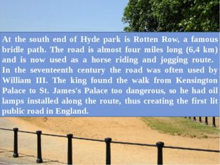 At the south end of Hyde park is Rotten Row, a famous bridle path. The road i