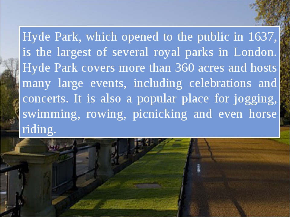 Hyde Park, which opened to the public in 1637, is the largest of several roy...