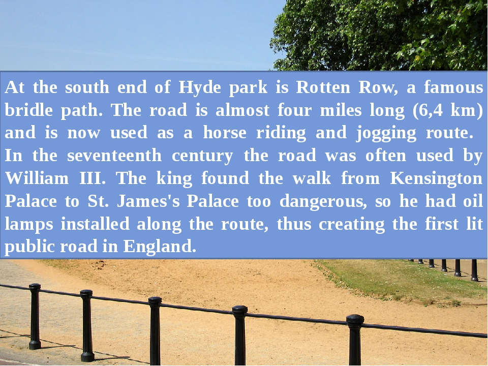 At the south end of Hyde park is Rotten Row, a famous bridle path. The road i...
