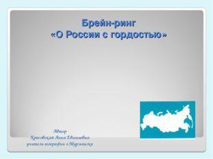 Брейн-ринг «О России с гордостью» Автор Красовская Анна Евгеньевна учитель ге