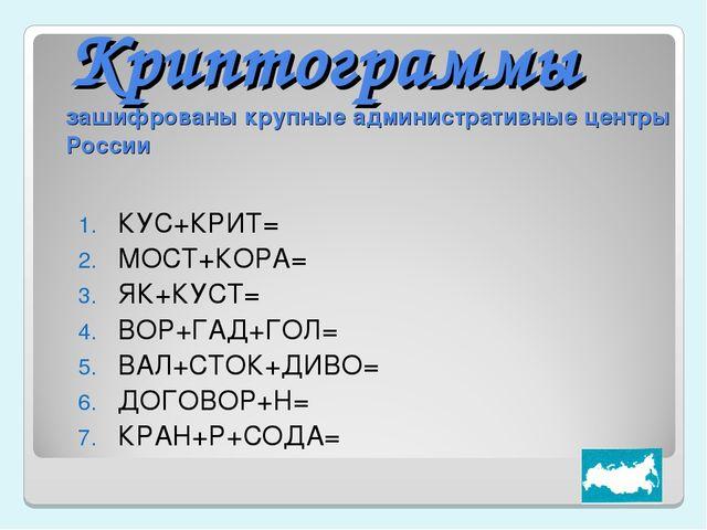 Криптограммы зашифрованы крупные административные центры России КУС+КРИТ= МОС...
