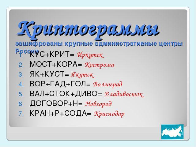 Криптограммы зашифрованы крупные административные центры России КУС+КРИТ= Ирк...