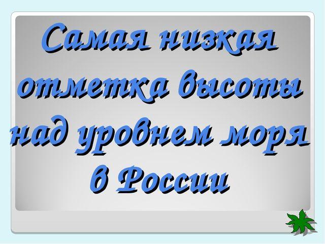 Самая низкая отметка высоты над уровнем моря в России