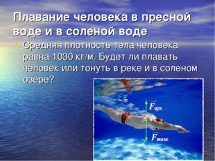 Плавание человека в пресной воде и в соленой воде Средняя плотность тела чело