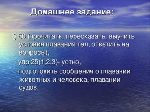 Домашнее задание: § 50 (прочитать, пересказать, выучить условия плавания тел