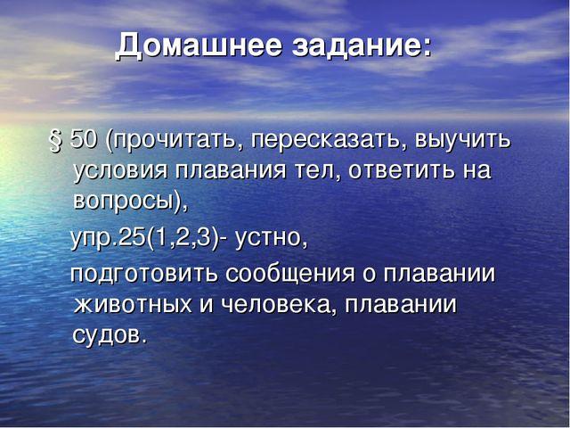 Домашнее задание: § 50 (прочитать, пересказать, выучить условия плавания тел...
