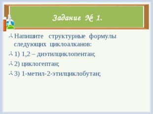 Задание № 1. Напишите структурные формулы следующих циклоалканов: 1) 1,2 – ди