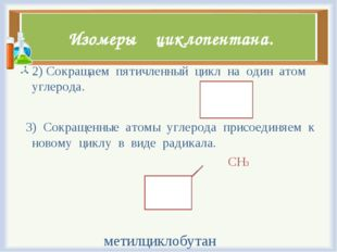 Изомеры циклопентана. 2) Сокращаем пятичленный цикл на один атом углерода. 3)