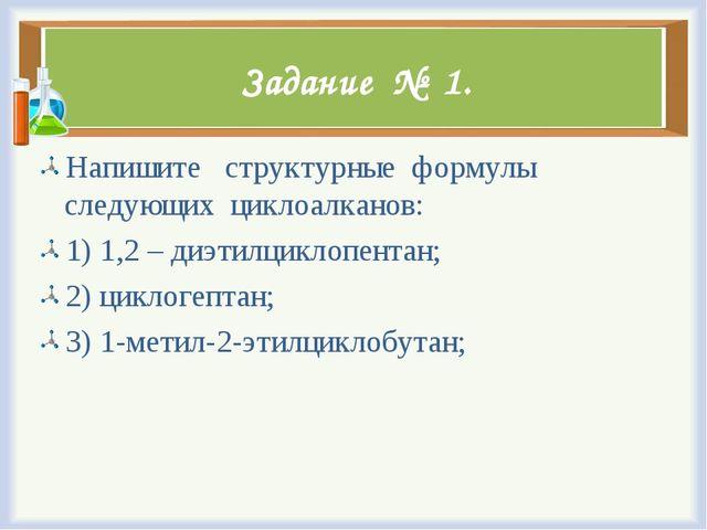 Задание № 1. Напишите структурные формулы следующих циклоалканов: 1) 1,2 – ди...