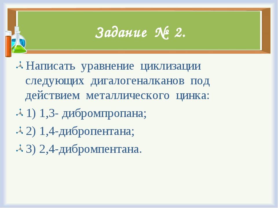 Задание № 2. Написать уравнение циклизации следующих дигалогеналканов под дей...