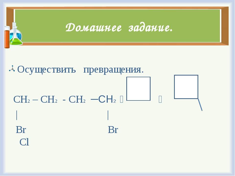 Домашнее задание. Осуществить превращения. CH2 – CH2 - CH2 ─СН2   | | Br Br...