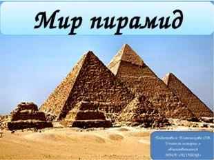 Мир пирамид Подготовил: Плотникова О.В. Учитель истории и обществознания МБОУ