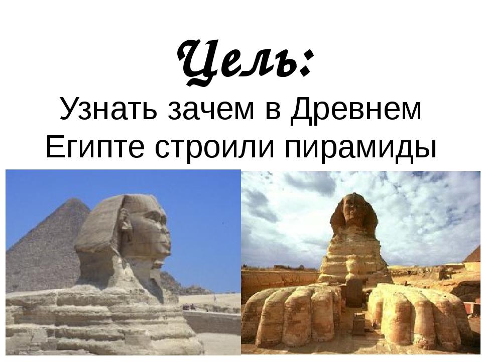 Цель: Узнать зачем в Древнем Египте строили пирамиды