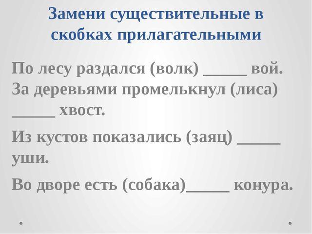 Замени существительные в скобках прилагательными По лесу раздался (волк) ____...