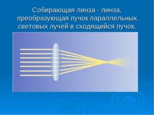 Собирающая линза - линза, преобразующая пучок параллельных световых лучей в с