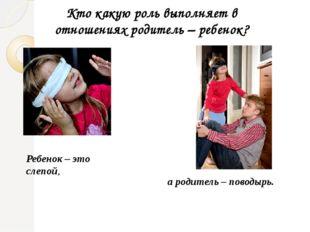 Кто какую роль выполняет в отношениях родитель – ребенок? Ребенок – это слепо
