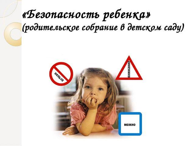 «Безопасность ребенка» (родительское собрание в детском саду)