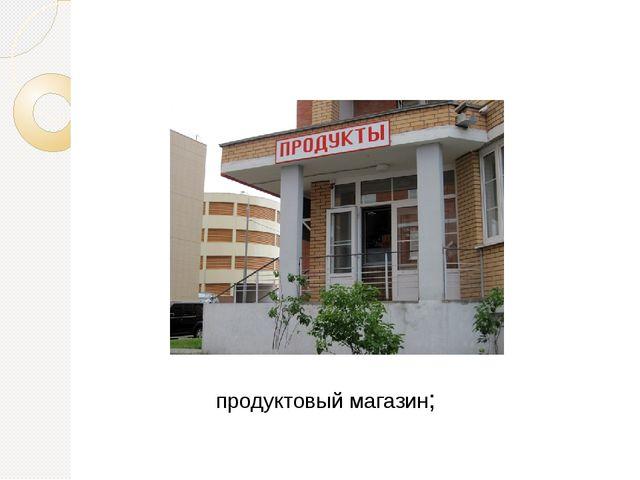 продуктовый магазин;
