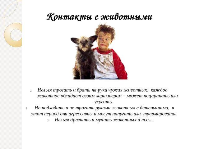 Контакты с животными Нельзя трогать и брать на руки чужих животных, каждое жи...
