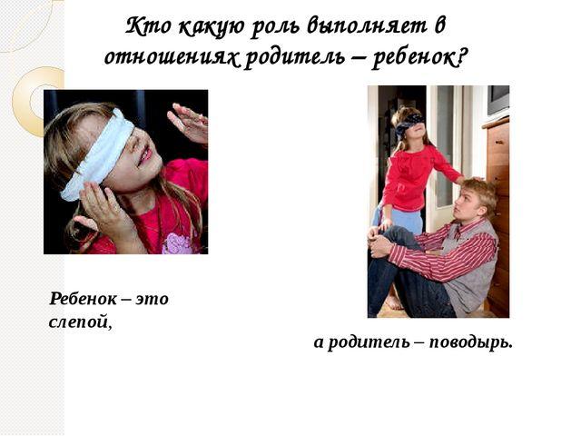 Кто какую роль выполняет в отношениях родитель – ребенок? Ребенок – это слепо...