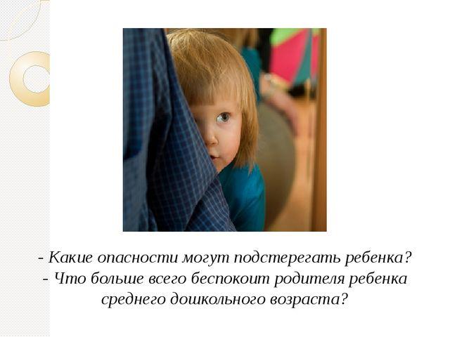 - Какие опасности могут подстерегать ребенка? - Что больше всего беспокоит ро...